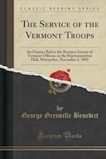 The Service of the Vermont Troops: An Oration Before the Reunion Society of Vermont Officers, in the Representatives Hall, Montpelier, November 2, 188 af George Grenville Benedict