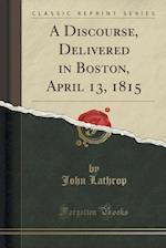 A Discourse, Delivered in Boston, April 13, 1815 (Classic Reprint)