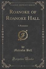 Roanoke of Roanoke Hall: A Romance (Classic Reprint)