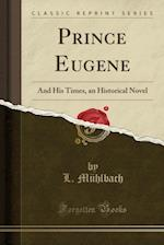 Prince Eugene: And His Times, an Historical Novel (Classic Reprint) af L. Mühlbach