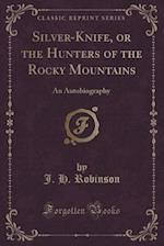 Silver-Knife, or the Hunters of the Rocky Mountains: An Autobiography (Classic Reprint)