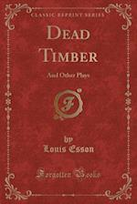 Dead Timber: And Other Plays (Classic Reprint)