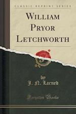 William Pryor Letchworth (Classic Reprint)