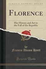 Florence: Her History and Art to the Fall of the Republic (Classic Reprint) af Francis Adams Hyett