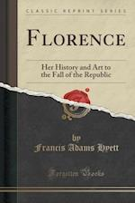 Florence: Her History and Art to the Fall of the Republic (Classic Reprint)