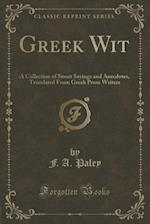 Greek Wit: A Collection of Smart Sayings and Anecdotes, Translated From Greek Prose Writers (Classic Reprint)