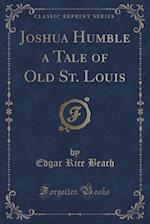 Joshua Humble a Tale of Old St. Louis (Classic Reprint)
