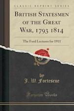 British Statesmen of the Great War, 1793 1814: The Ford Lectures for 1911 (Classic Reprint)