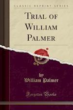 Trial of William Palmer (Classic Reprint)