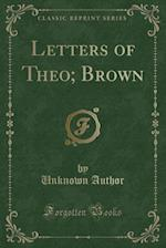 Letters of Theo; Brown (Classic Reprint)