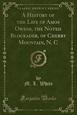 A History of the Life of Amos Owens, the Noted Blockader, of Cherry Mountain (Classic Reprint)