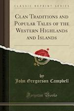 Clan Traditions and Popular Tales of the Western Highlands and Islands (Classic Reprint)