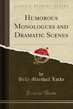 Humorous Monologues and Dramatic Scenes (Classic Reprint)