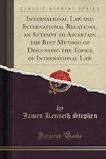 International Law and International Relations, an Attempt to Ascertain the Best Method of Discussing the Topics of International Law (Classic Reprint)