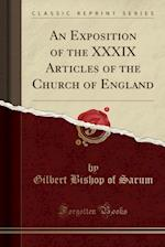 An Exposition of the XXXIX Articles of the Church of England (Classic Reprint)