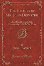 The History of Mr. John Decastro, Vol. 2 of 2: And His Brother Bat, Commonly Called Old Crab (Classic Reprint) af John Mathers
