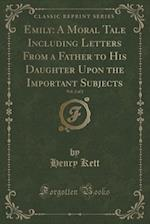 Emily: A Moral Tale Including Letters From a Father to His Daughter Upon the Important Subjects, Vol. 2 of 2 (Classic Reprint) af Henry Kett