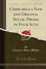 Chihuahua a New and Original Social Drama in Four Acts (Classic Reprint)