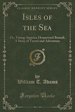 Isles of the Sea: Or, Young America Homeward Bound; A Story of Travel and Adventure (Classic Reprint)