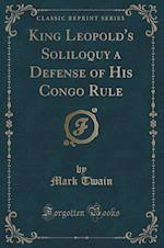 King Leopold's Soliloquy a Defense of His Congo Rule (Classic Reprint)