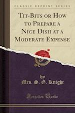 Tit-Bits or How to Prepare a Nice Dish at a Moderate Expense (Classic Reprint)