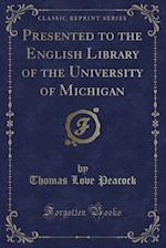 Presented to the English Library of the University of Michigan (Classic Reprint)