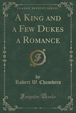 A King and a Few Dukes a Romance (Classic Reprint)