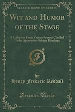 Wit and Humor of the Stage: A Collection From Various Sources Clasified Under Appropriate Subject Headings (Classic Reprint)