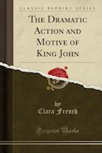 The Dramatic Action and Motive of King John (Classic Reprint)