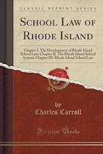 School Law of Rhode Island: Chapter I. The Development of Rhode Island School Law; Chapter II. The Rhode Island School System; Chapter III. Rhode Isla
