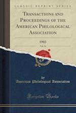 Transactions and Proceedings of the American Philological Association, Vol. 34: 1903 (Classic Reprint)