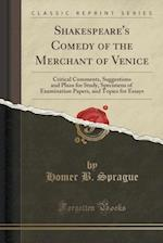 Shakespeare's Comedy of the Merchant of Venice: Critical Comments, Suggestions and Plans for Study, Specimens of Examination Papers, and Topics for Es af Homer B. Sprague