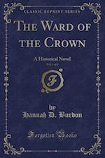 The Ward of the Crown, Vol. 1 of 3: A Historical Novel (Classic Reprint)