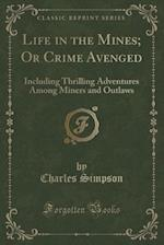 Life in the Mines; Or Crime Avenged: Including Thrilling Adventures Among Miners and Outlaws (Classic Reprint) af Charles Simpson