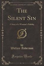 The Silent Sin: A Story of a Woman's Fidelity (Classic Reprint) af Wallace Anderson