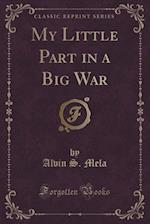 My Little Part in a Big War (Classic Reprint) af Alvin S. Mela