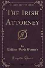 The Irish Attorney (Classic Reprint) af William Bayle Bernard