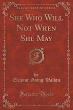 She Who Will Not When She May (Classic Reprint) af Eleanor Going Walton