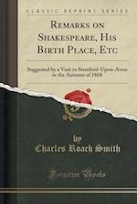 Remarks on Shakespeare, His Birth Place, Etc: Suggested by a Visit to Stratford-Upon-Avon in the Autumn of 1868 (Classic Reprint)