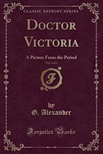 Doctor Victoria, Vol. 2 of 3: A Picture From the Period (Classic Reprint) af G. Alexander