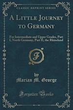 A Little Journey to Germany: For Intermediate and Upper Grades, Part I, North Germany, Part II, the Rhineland (Classic Reprint) af Marian M. George