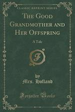 The Good Grandmother and Her Offspring: A Tale (Classic Reprint)