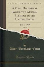 A Vital Historical Work, the German Element in the United States, Vol. 48: Jan; 1, 1910 (Classic Reprint) af Albert Bernhardt Faust