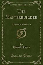 The Masterbuilder: A Drama in Three Acts (Classic Reprint)
