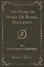 The Story of Marie de Rozel, Huguenot (Classic Reprint) af Alicia Stuart Aspinwall