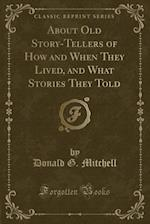 About Old Story-Tellers of How and When They Lived, and What Stories They Told (Classic Reprint)