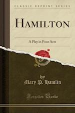 Hamilton: A Play in Four Acts (Classic Reprint) af Mary P. Hamlin