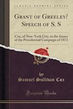 Grant of Greeley? Speech of S. S: Cox, of New-York City, in the Issues of the Presidential Campaign of 1872 (Classic Reprint)