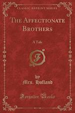 The Affectionate Brothers: A Tale (Classic Reprint)