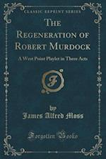 The Regeneration of Robert Murdock: A West Point Playlet in Three Acts (Classic Reprint) af James Alfred Moss